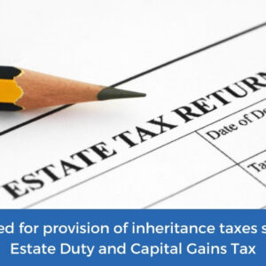Inheritance Taxes such as Estate Duty and Capital Gains Tax